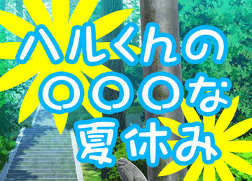 【ハルくんの○○な夏休み】2nd ②