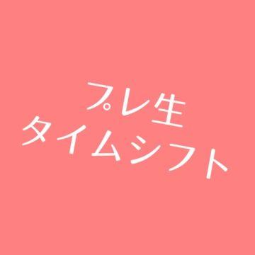 雑談+本日のプレ生タイムシフト