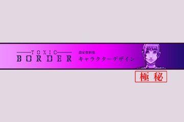 【極秘】TOXIC BORDER-トキシックボーダー- キャラクターデザイン設定資料集