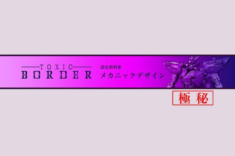 【極秘】TOXIC BORDER-トキシックボーダー- メカニックデザイン設定資料集