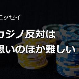 【活動支援プランの方だけ!】政治エッセイ~カジノ反対は思いのほか難しい!