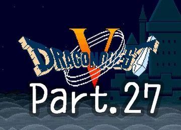 ドラクエ5実況プレイのPart.27です!