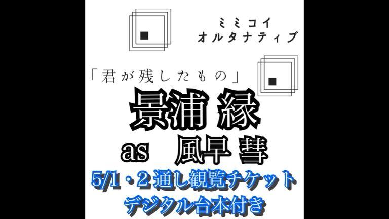 5/1・2オンラインイベント2日間通し観覧チケット・デジタル台本付き:景浦縁 ver.